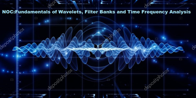NOC:Fundamentals of Wavelets, Filter Banks and Time Frequency Analysis
