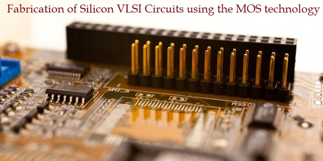 Fabrication of Silicon VLSI Circuits using the MOS technology