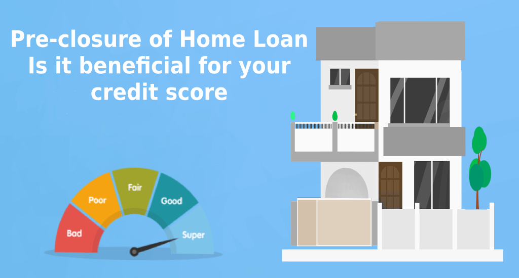 Credit Score: Pre-closure of home loan. Is it beneficial for your credit score?