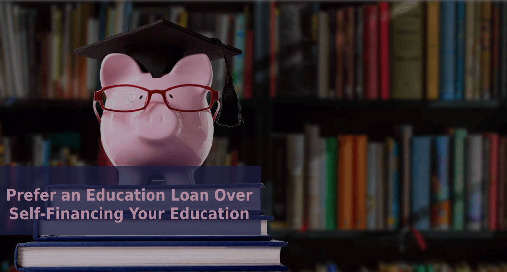 Education Loan: Reasons to prefer an Education Loan over self-financing your education