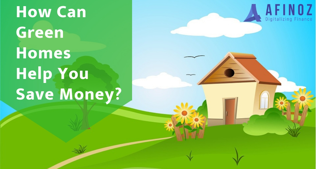 Home Loan: How Energy Efficient Green Homes Can Save You Money