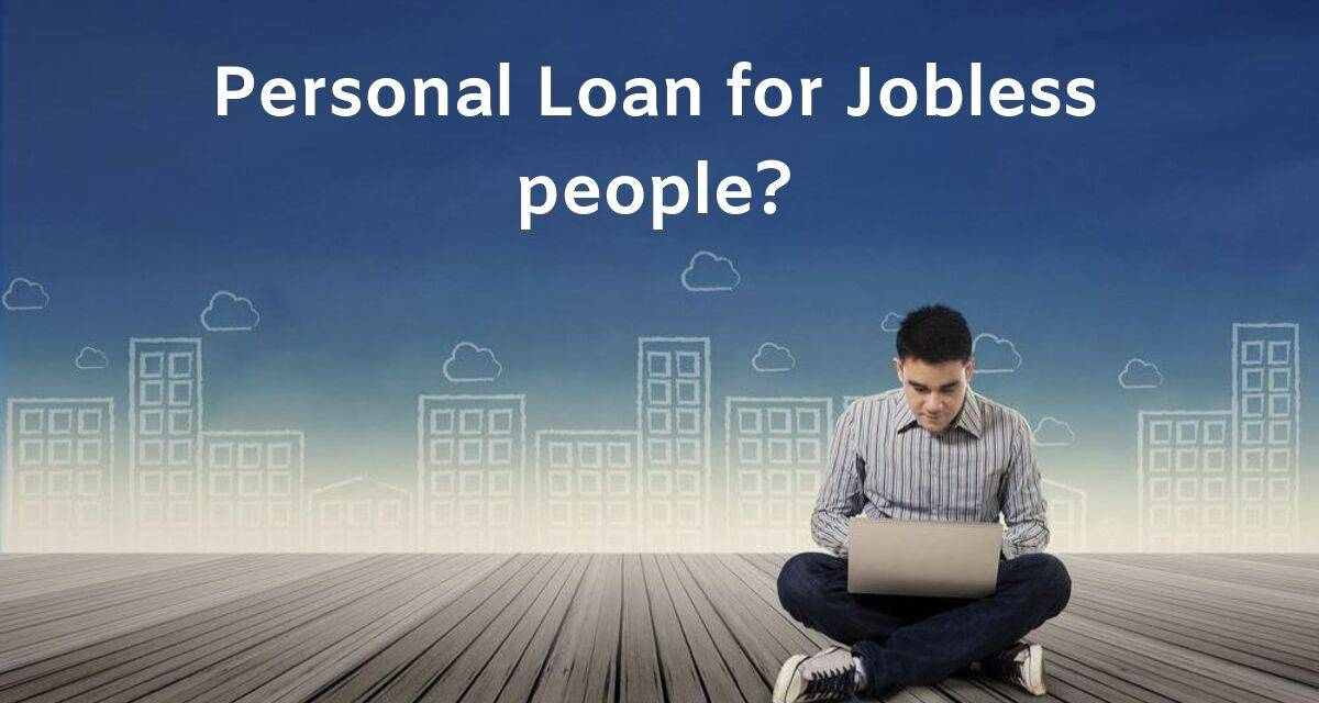Personal Loan: Personal Loan for Jobless/Unemployed people?