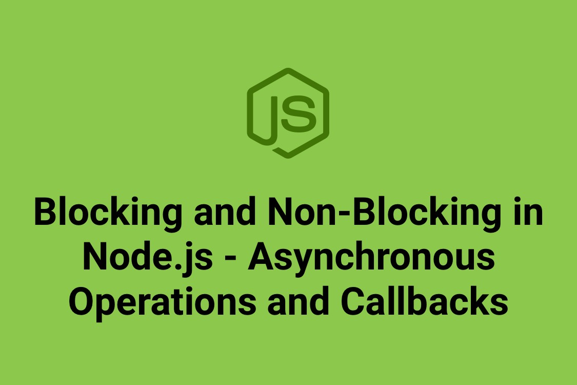 Blocking and Non-Blocking in Node.js - Asynchronous Operations and Callbacks