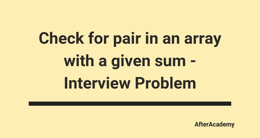 Check for pair in an array with a given sum - Interview Problem