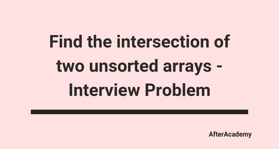 Find the intersection of two unsorted arrays - Interview Problem