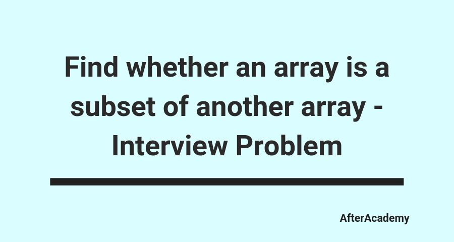 Find whether an array is a subset of another array - Interview Problem