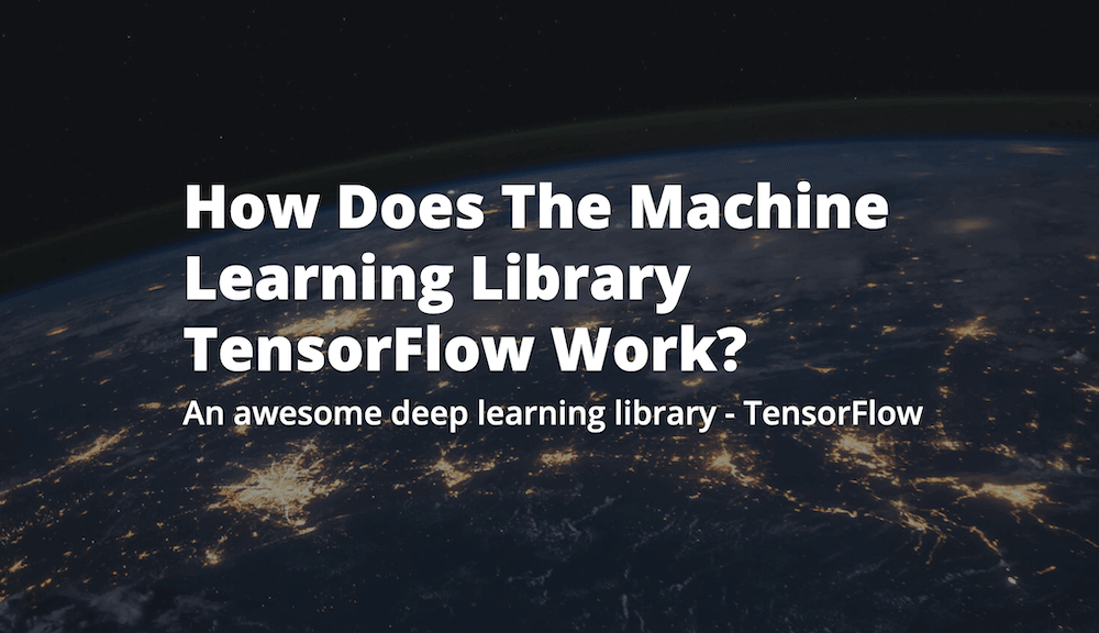 How Does The Machine Learning Library TensorFlow Work?