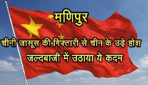 मणिपुर- चीनी जासूस की गिफ्तारी से चीन के उड़े होश, जल्दबाजी में उठाया ये कदम