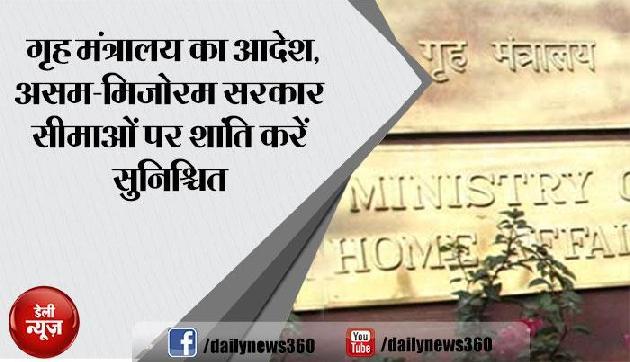 गृह मंत्रालय का आदेश, असम-मिजोरम सरकार सीमाओं पर शांति करें सुनिश्चित
