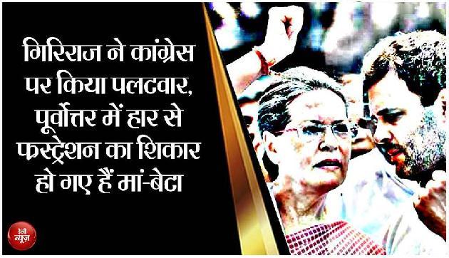 गिरिराज ने कांग्रेस पर किया पलटवार, पूर्वोत्तर में हार से फ्रस्ट्रेशन का शिकार हो गए हैं मां-बेटा