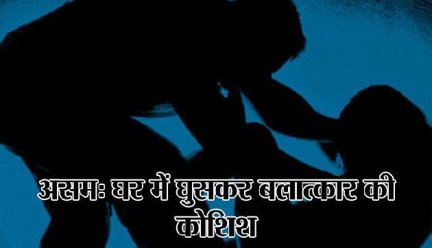 असमः घर में घुसकर महिला के साथ बलात्कार की कोशिश, जमकर हुई पिटाई