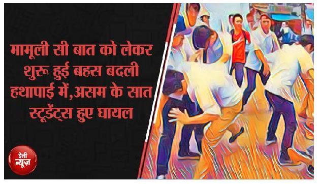 मामूली सी बात को लेकर शुरू हुई बहस बदली हथापाई में,असम के सात स्टूडेंट्स हुए घायल