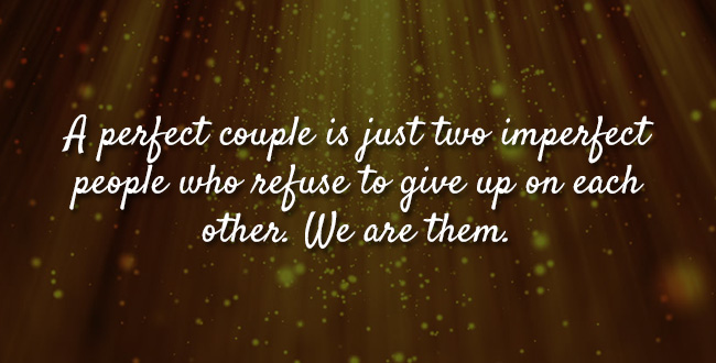 A perfect couple is just two imperfect people who refuse to give up on each other. We are them