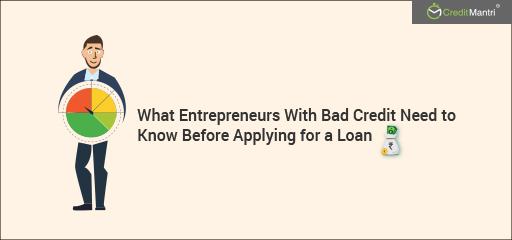 What Entrepreneurs with Bad Credit need to know before applying for a Loan