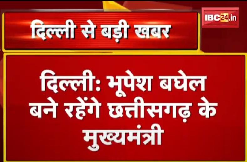 दिल्ली से बड़ी खबर, भूपेश बघेल बने रहेंगे छत्तीसगढ़ के मुख्यमंत्री, कांग्रेस आलाकमान के सूत्रों के हवाले से खबर