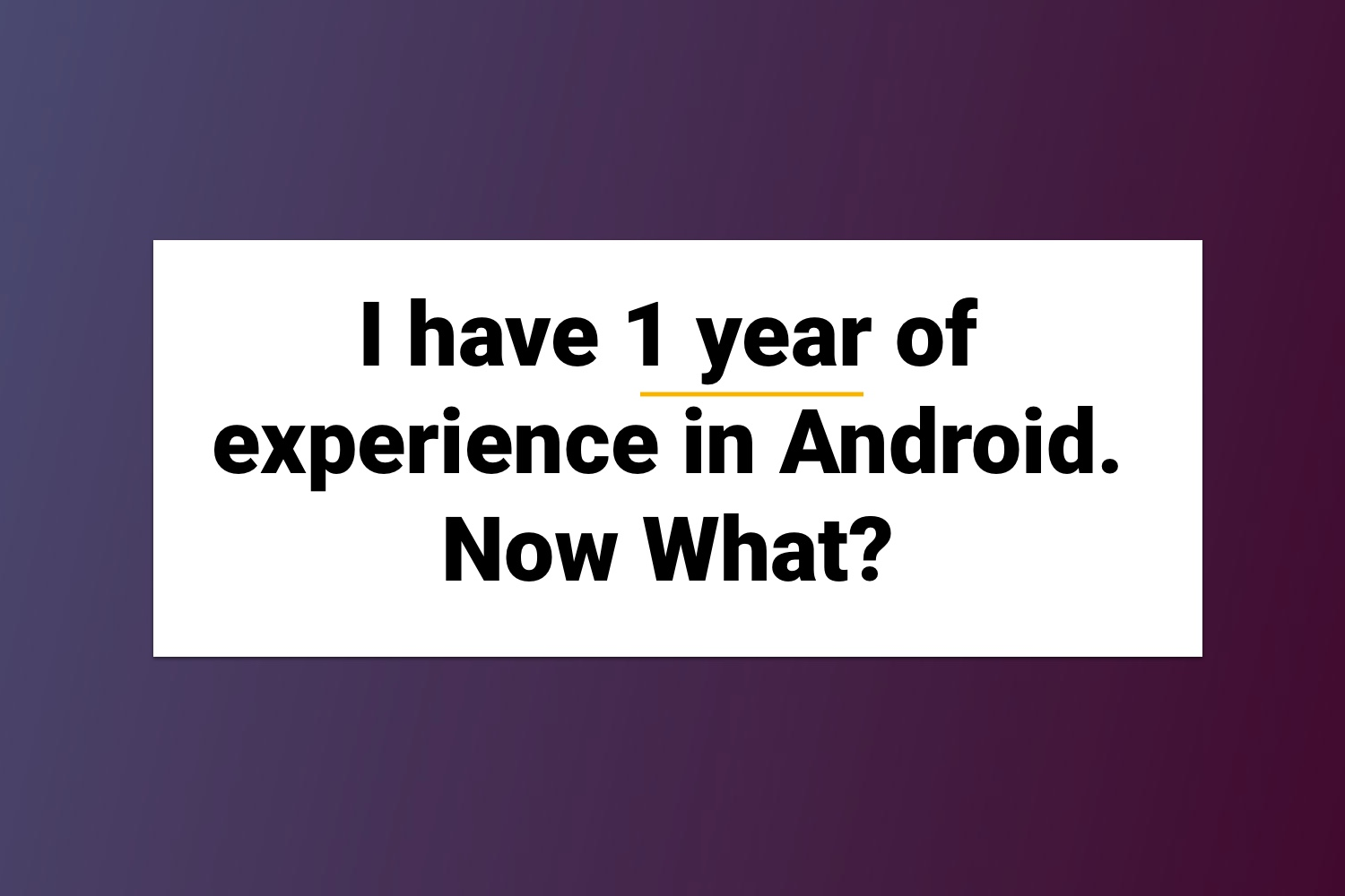 I have 1 year of experience in Android. Now What?