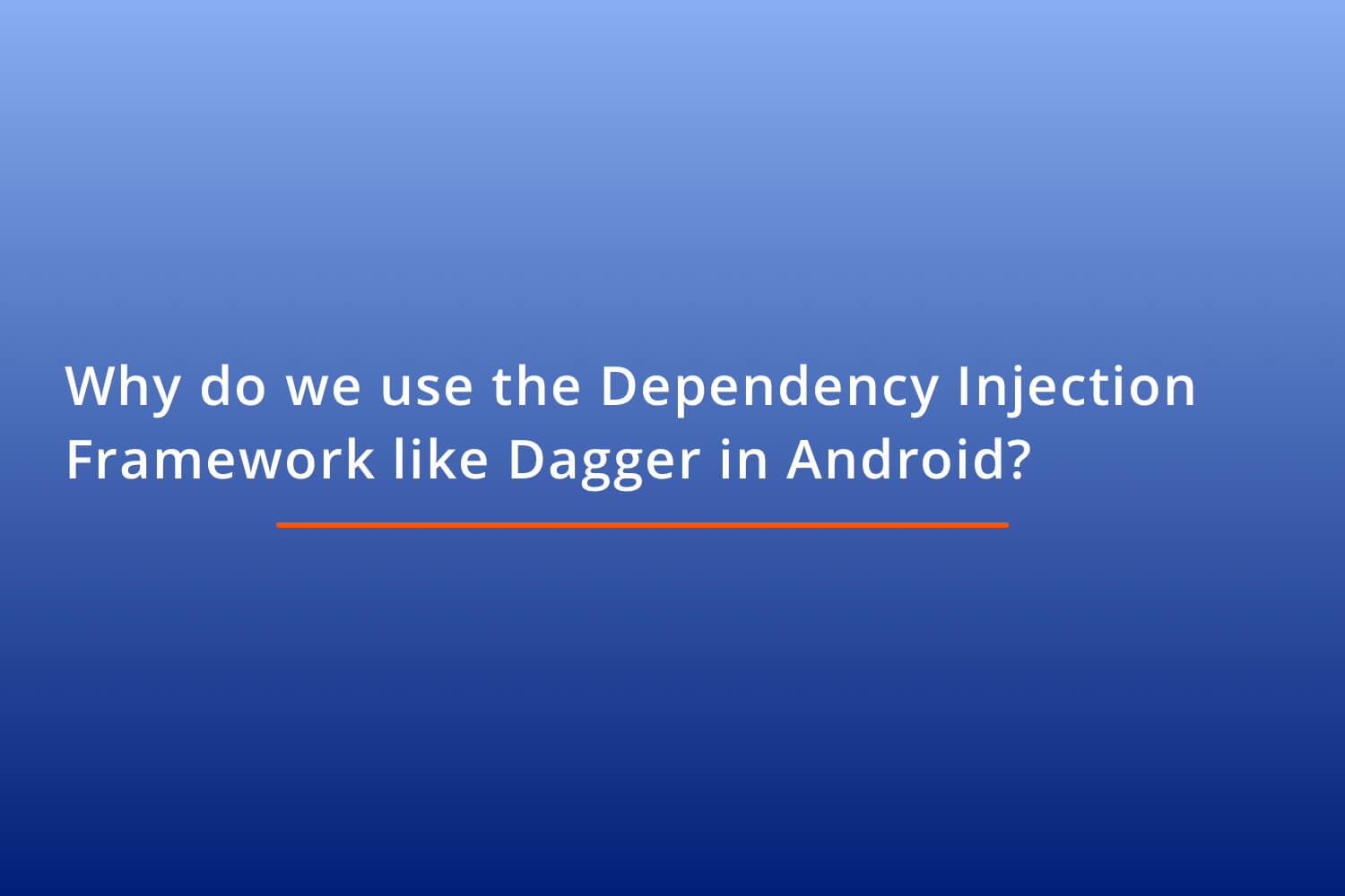 Why do we use the Dependency Injection Framework like Dagger in Android?