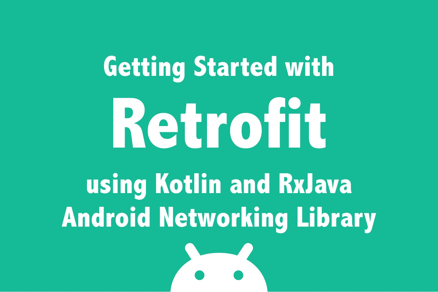 Getting Started with Retrofit using Kotlin  and  RxJava - Android Networking Library