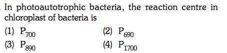 In photoautotrophic bacteria, the reaction centre in chloroplast of bacteria is (1) P700 (3) P (2) P (4) P1700 690 890
