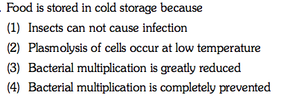Food is stored in cold storage because (1) Insects can not cause infection (2) Plasmolysis of cells occur at low temperature (3) Bacterial multiplication is greatly reduced (4) Bacterial multiplication is completely prevented