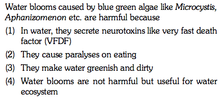 Water blooms caused by blue green algae like Microcystis, Aphanizomenon etc. are harmful because (1) In water, they secrete neurotoxins like very fast death factor (VFDF) (2) They cause paralyses on eating (3) They make water greenish and dirty 4) Water blooms are not harmful but useful for water ecosystem