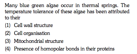 Many blue green algae occur in thermal springs. The temperature tolerance of these algae has been attributed to their (2) (3) (4) Cell organisation Mitochondrial structure Presence of homopolar bonds in their proteins