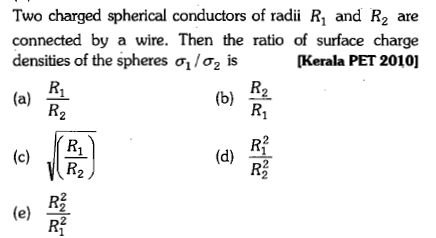 Two charged spherical conductors of radii R1 and R2 are connected by a wire. Then the ratio of surface charge densities of the spheres σ/ is [Kerala PET 2010] (a) 41 (b) 2 R2 (d) 22 (e) 2
