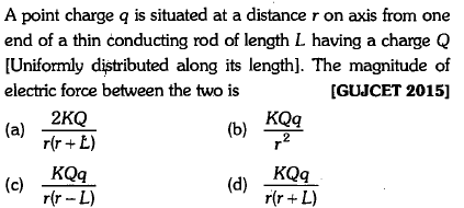 A point charge q is situated at a distance r on axis from one end of a thin conducting rod of length L having a charge Q [Uniformly distributed along its length]. The magnitude of electric force between the two is [GUJCET 2015] KQq (a) ir+ E) 2 KQq rrL) KQq rfr-L)