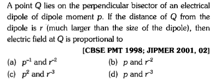 A point Q lies on the perpendicular bisector of an electrical dipole of dipole moment p. If the distance of Q from the dipole is r (much larger than the size of the dipole), then electric field at Q is proportional to CBSE PMT 1998; JIPMER 2001, 02] (a) p-1 and r2 (c) p andr3 (b) p and r2 (d) p and r