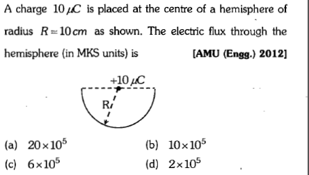 A charge 10 pC is placed at the centre of a hemisphere of radius R 10cm as shown. The electric flux through the hemisphere (in MKS units) is [AMU (Engg.) 2012] +10IC Ri (a) 20x105 (c) 6x105 (b) 10x105 (d) 2x105
