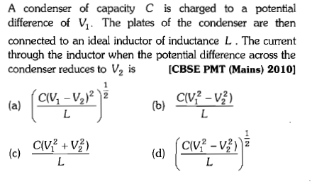 A condenser of capacity C is charged to a potential difference of V. The plates of the condenser are then connected to an ideal inductor of inductance L. The current through the inductor when the potential difference across the condenser reduces to V2 is[CBSE PMT (Mains) 2010] (a) -2 C(V2 +V2)