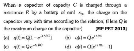 When a capacitor of capacity C is charged through a resistance R by a battery of emf , the charge on the capacitor vary with time according to the relation, (Here Q is the maximum charge on the capacitor) [MP PET 2013] (a) q(t)=Q1-e-t/RC] (b) q(t) = Qe',RC (c) q(t) =Qe-t/ RC t/RC (d) q(t) = Qle -11