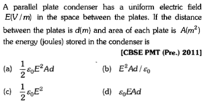 A parallel plate condenser has a uniform electric field E(V/m) in the space between the plates. If the distance between the plates is dm) and area of each plate is Alm2) the energy (joules) stored in the condenser is [CBSE PMT (Pre.) 2011] (b) E2Ad 0 2 (d) ε0EAd 2