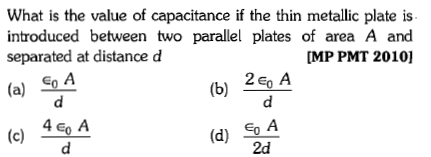 What is the value of capacitance if the thin metallic plate is introduced between two parallel plates of area A and separated at distance d MP PMT 20101 (a) SA (b) 2E A 4 eo A (d) So A 2d
