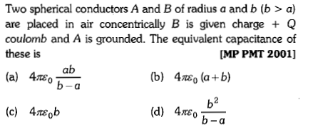 Two spherical conductors A and B of radius a and b (b > a) are placed in air concentrically B is given charge + Q coulomb and A is grounded. The equivalent capacitance of these is MP PMT 2001] ab (b) 4so (a +b) b2 b-a (c) 4tsob (d) 4rEo