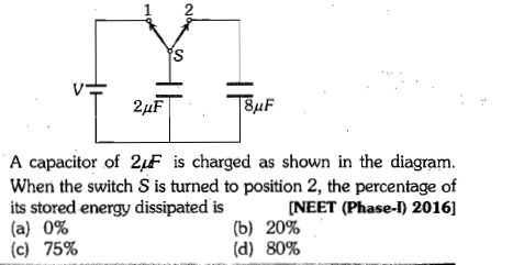 A capacitor of 2-F is charged as shown in the diagram. When the switch S is turned to position 2, the percentage of its stored energy dissipated is (a) 0% (c) 75% (b) (d) NEET (Phase-I) 2016] 20% 80%