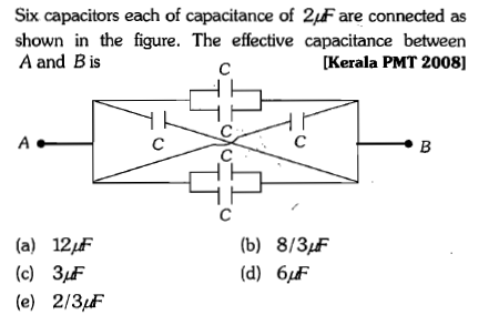 Six capacitors each of capacitance of 2uF are connected as shown in the figure. The effective capacitance between A and Bis [Kerala PMT 2008] (a) 12jff (c) 3F (e) 2/3F (b) 8/3F (d) 6/ff