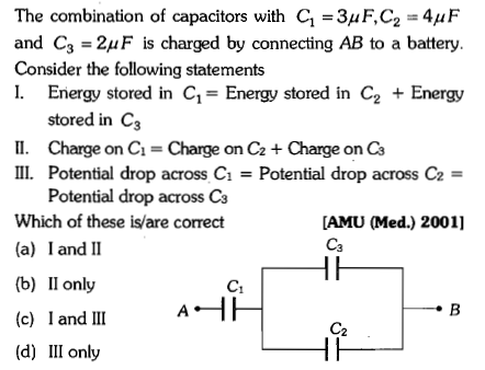 The combination of capacitors with C1-3μ F,G-4μ F and C3-2μ F is charged by connecting AB to a battery Consider the following statements I. Energy stored in C1Energy stored in C2 + Energy stored in Ca II. Charge on C- Charge on C2 Charge on Cs ⅡL Potential drop across C1 = Potential drop across C2 = Potential drop across Ca Which of these is/are correct (a) I and I1 (b) Il only [AMU (Med.) 2001] Ca (c) l and II A1 (d) III only