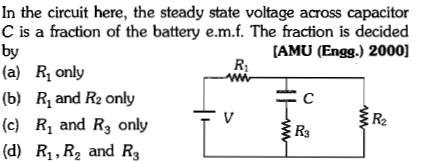 In the circuit here, the steady state voltage across capacitor C is a fraction of the battery e.m.f. The fraction is decided by (a) Ri only (b) R1 and R2 only (c) R1 and R3 only (d) R1, R2 and R3 AMU (Engg.) 2000] R2 R3