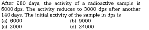 After 280 days, the activity of a radioactive sample is 6000 dps. The activity reduces to 3000 dps after another 140 days. The initial activity of the sample in dps is (a) 6000 (c) 3000 (b) 9000 (d) 24000