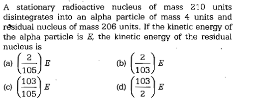 A stationary radioactive nucleus of mass 210 units disintegrates into an alpha particle of mass 4 units and residual nucleus of mass 206 units. If the kinetic energy of the alpha particle is E, the kinetic energy of the residual nucleus is 105 103 105 103 103 (d)