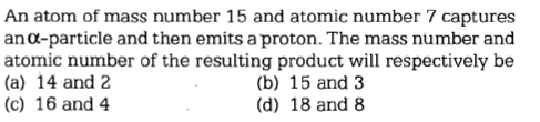 An atom of mass number 15 and atomic number 7 captures ano-particle and then emits a proton. The mass number and atomic number of the resulting product will respectively be (a) 14 and 2 (c) 16 and 4 (b) 15 and 3 (d) 18 and 8