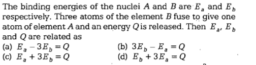The binding energies of the nuclei A and B are E, and Eb respectively. Three atoms of the element B fuse to give one atom of element A and an energy Qis released. Then E, Eb and Q are related as (a) E -3Eb Q