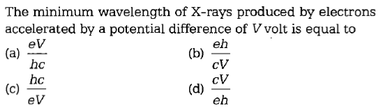 The minimum wavelength of X-rays produced by electrons accelerated by a potential difference of Vvolt is equal to eV hc hc eV eh cV cV eh