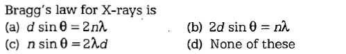 Bragg's law for X-rays is (a) d sin θ= 2nλ (c) n sin θ-2λd (b) 2d sin θ= nλ (d) None of these