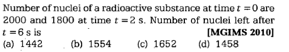 Number of nuclei of a radioactive substance at time t =0 are 2000 and 1800 at time t =2 s. Number of nuclei left after t 6 s is (a) 1442(b) 1554(c) 1652 (d) 1458 [MGIMS 2010]