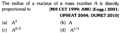 The radius of a nucleus of a mass number A is directly proportional to MH CET 1999; AMU (Engg.) 2001; (a) A (c) A2/3 UPSEAT 2004; DUMET 2010] (b) A (d) A1/3