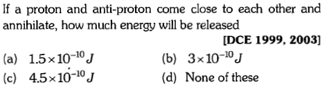 If a proton and anti-proton come close to each other and annihilate, how much energy will be released DCE 1999, 2003] (a) 1.5x10-10J (c) 4.5x10-10J (b) 3x10-10J (d) None of these