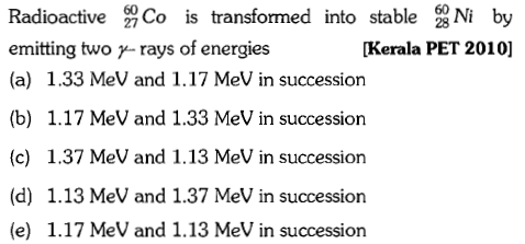 Radioactive芻Co is transformed into stable emitting two y- rays of energies (a) 1.33 MeV and 1.17 MeV in succession (b) 1.17 MeV and 1.33 MeV in succession (c) 1.37 MeV and 1.13 MeV in succession (d) 1.13 MeV and 1.37 MeV in succession (e) 1.17 MeV and 1.13 MeV in succession 엷 [Kerala PET 2010] by