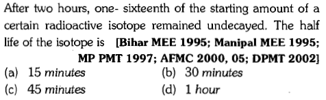 After two hours, one- sixteenth of the starting amount of a certain radioactive isotope remained undecayed. The half life of the isotope is Bihar MEE 1995; Manipal MEE 1995; MP PMT 1997; AFMC 2000, 05; DPMT 2002] (a) 15 minutes (c) 45 minutes (b) 30 minutes (d) 1 hour